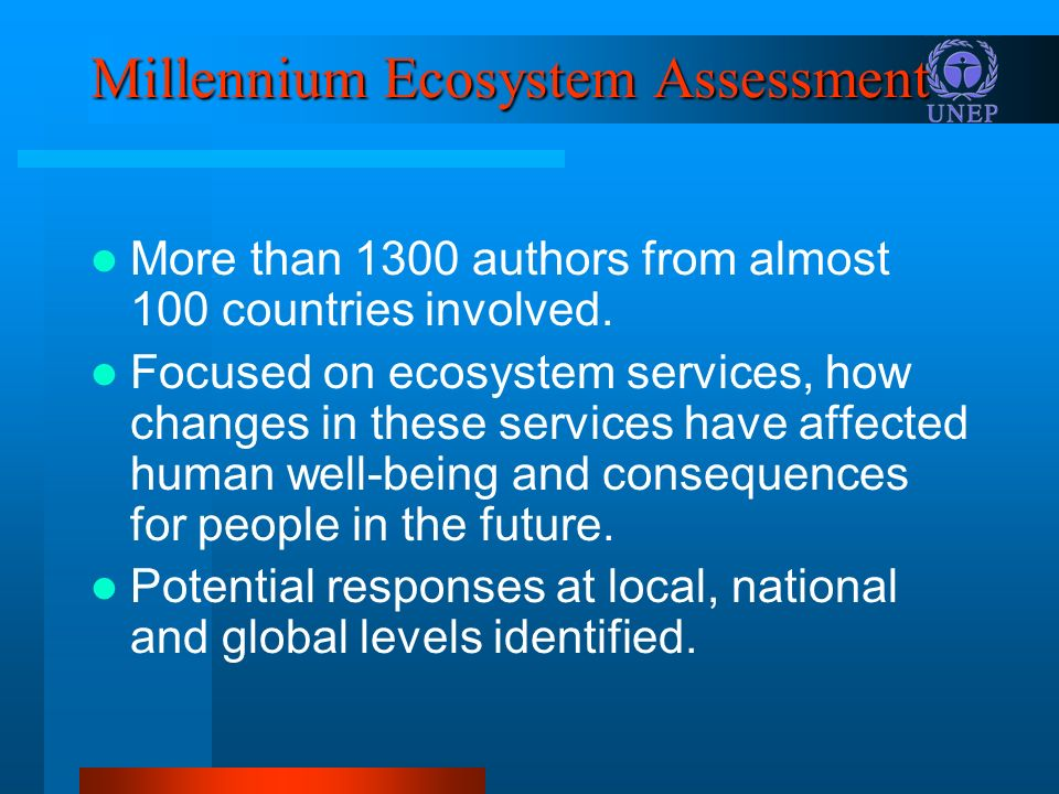 Millennium Ecosystem Assessment More than 1300 authors from almost 100 countries involved. Focused on ecosystem services, how changes in these service