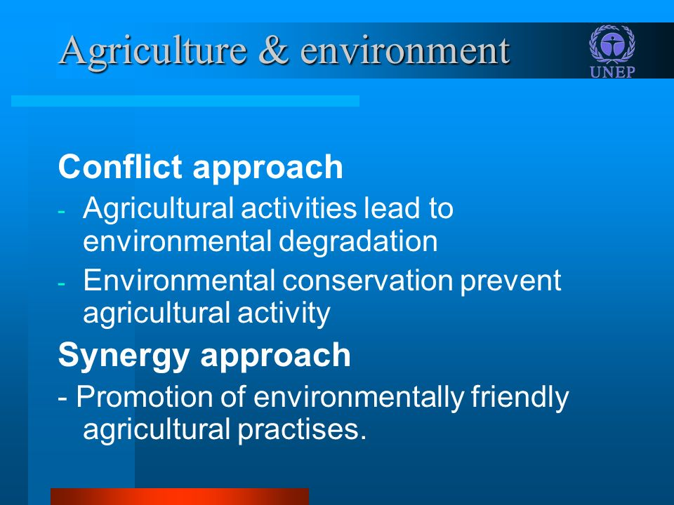 Agriculture & environment Conflict approach - Agricultural activities lead to environmental degradation - Environmental conservation prevent agricultu