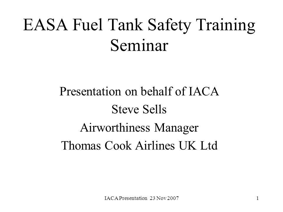 IACA Presentation 23 Nov 20071 EASA Fuel Tank Safety Training Seminar Presentation on behalf of IACA Steve Sells Airworthiness Manager Thomas Cook Air