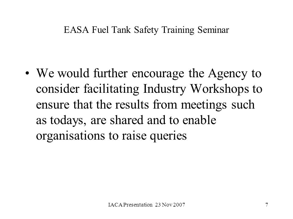 IACA Presentation 23 Nov 20077 EASA Fuel Tank Safety Training Seminar We would further encourage the Agency to consider facilitating Industry Workshop