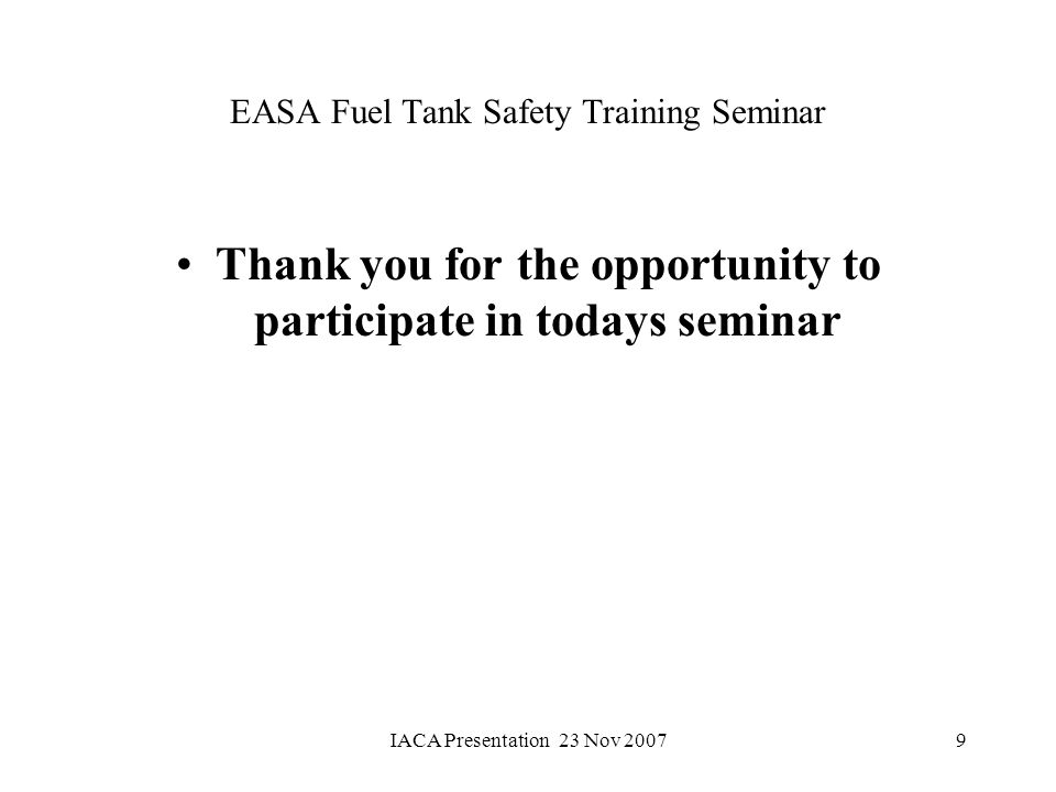 IACA Presentation 23 Nov 20079 EASA Fuel Tank Safety Training Seminar Thank you for the opportunity to participate in todays seminar