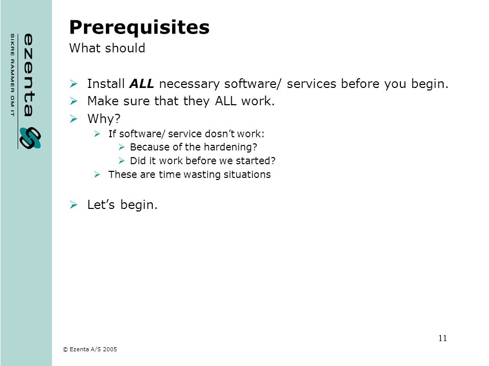 © Ezenta A/S 2005 11 Prerequisites What should Install ALL necessary software/ services before you begin. Make sure that they ALL work. Why? If softwa