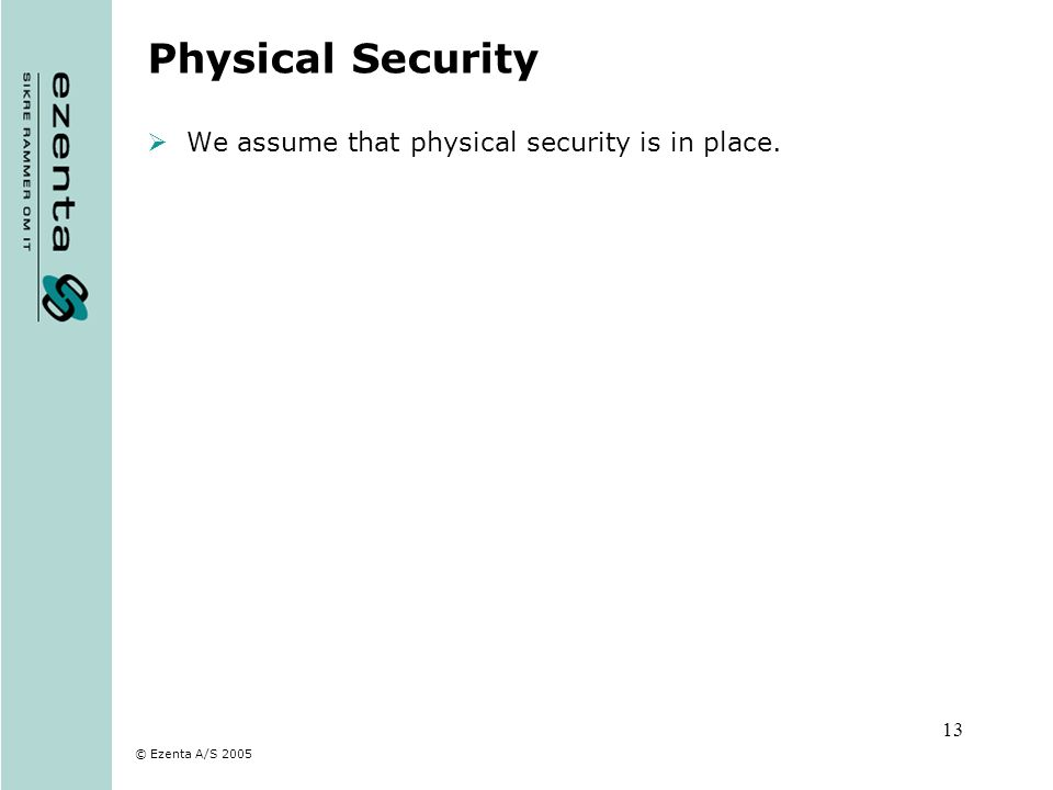 © Ezenta A/S 2005 13 Physical Security We assume that physical security is in place.