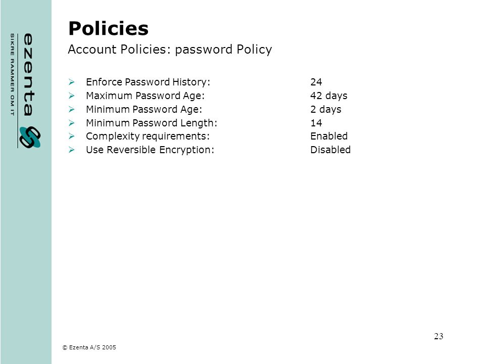 © Ezenta A/S 2005 23 Policies Account Policies: password Policy Enforce Password History:24 Maximum Password Age:42 days Minimum Password Age:2 days M
