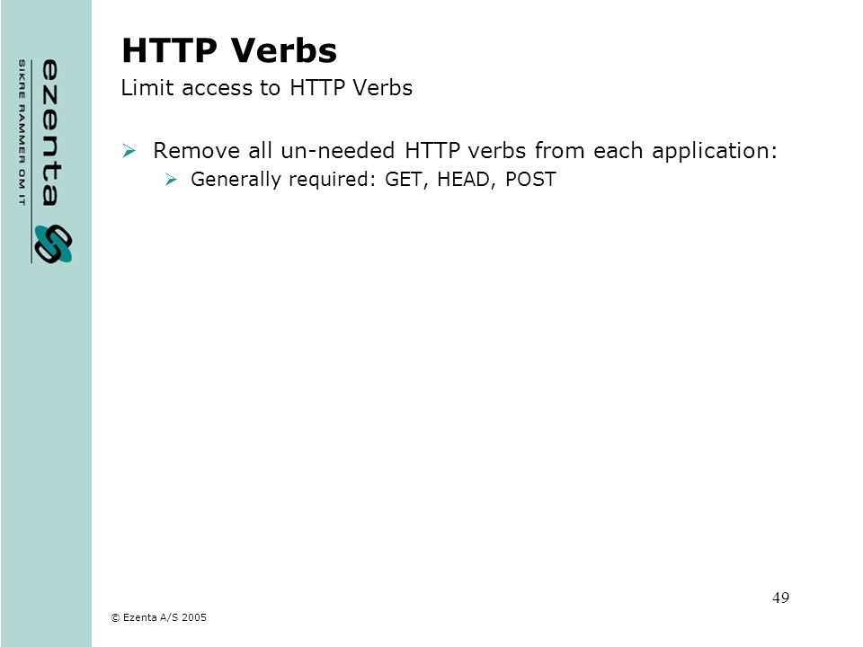 © Ezenta A/S 2005 49 HTTP Verbs Limit access to HTTP Verbs Remove all un-needed HTTP verbs from each application: Generally required: GET, HEAD, POST