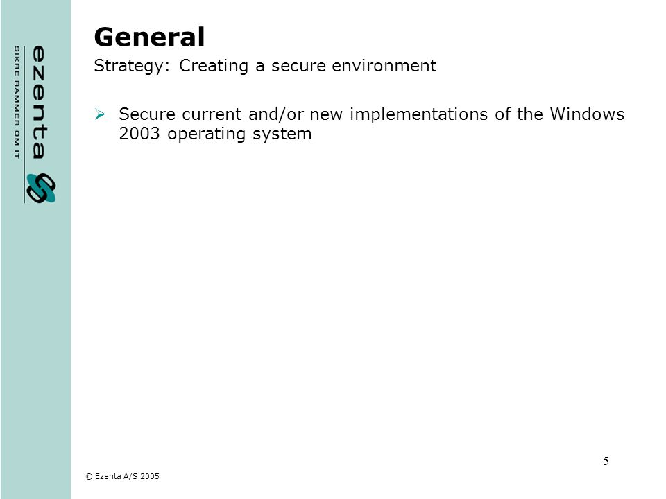 © Ezenta A/S 2005 5 General Strategy: Creating a secure environment Secure current and/or new implementations of the Windows 2003 operating system