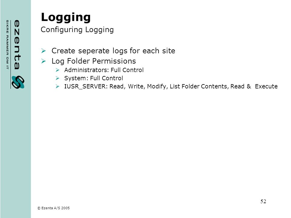 © Ezenta A/S 2005 52 Logging Configuring Logging Create seperate logs for each site Log Folder Permissions Administrators: Full Control System: Full C