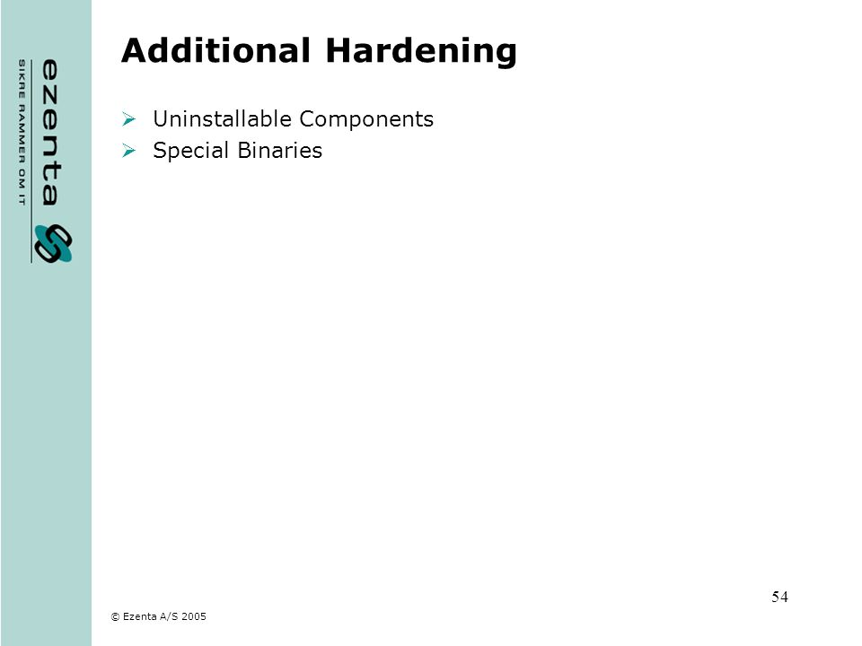 © Ezenta A/S 2005 54 Additional Hardening Uninstallable Components Special Binaries