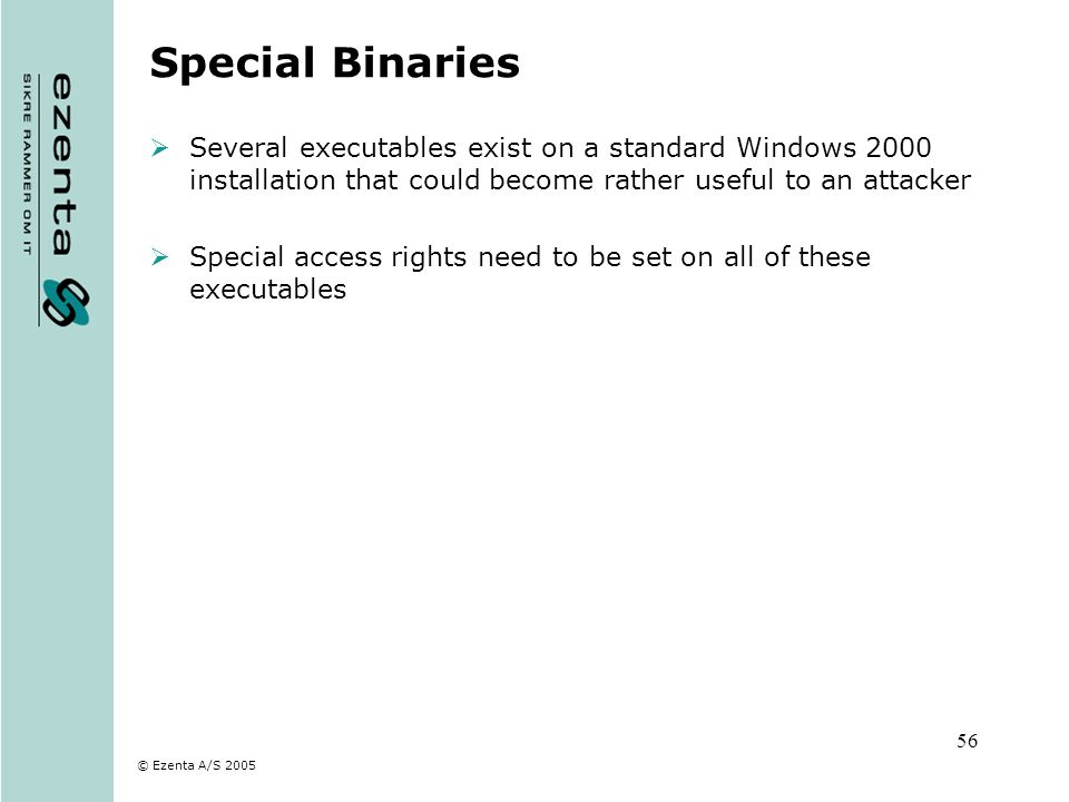 © Ezenta A/S 2005 56 Special Binaries Several executables exist on a standard Windows 2000 installation that could become rather useful to an attacker