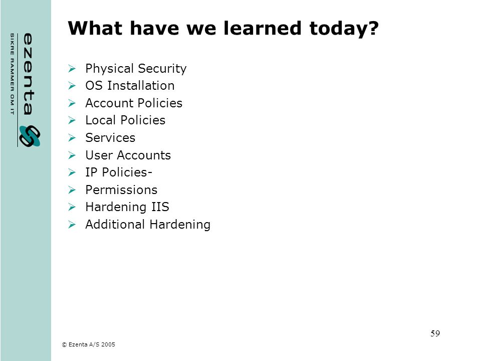 © Ezenta A/S 2005 59 What have we learned today? Physical Security OS Installation Account Policies Local Policies Services User Accounts IP Policies-