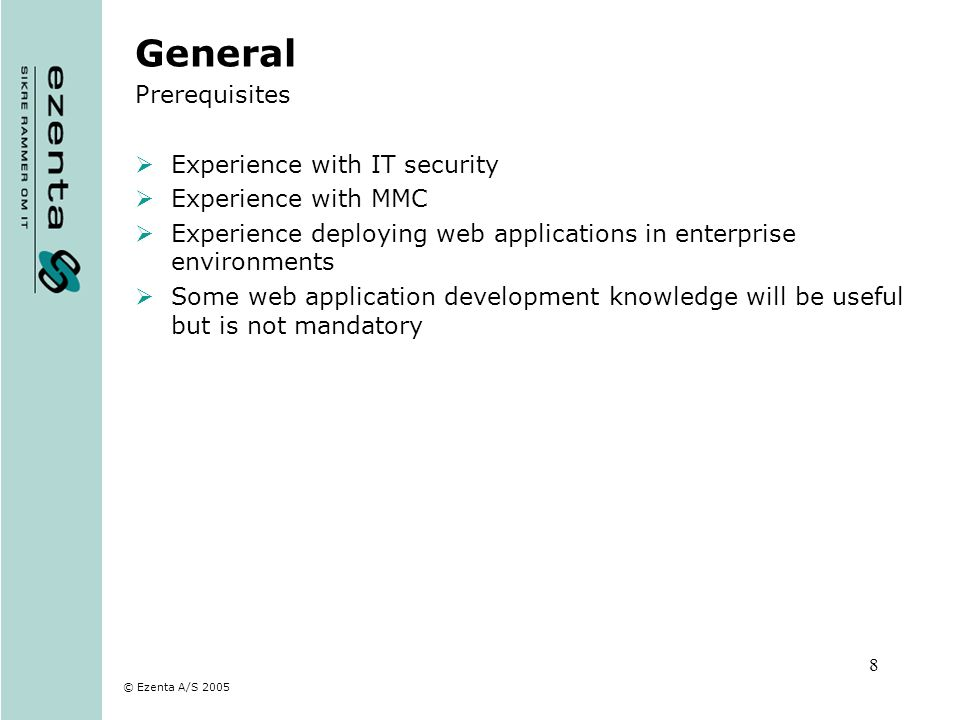 © Ezenta A/S 2005 8 General Prerequisites Experience with IT security Experience with MMC Experience deploying web applications in enterprise environm