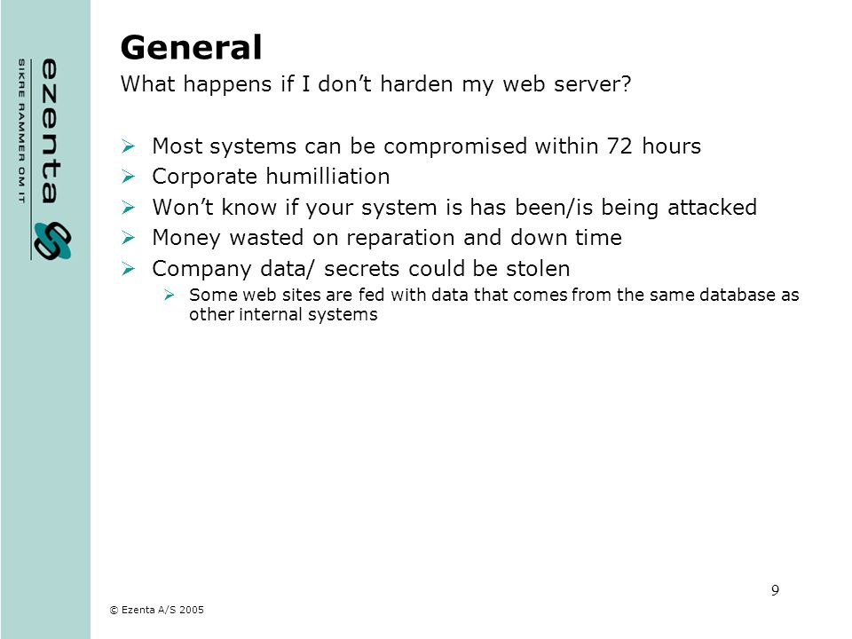 © Ezenta A/S 2005 9 General What happens if I dont harden my web server? Most systems can be compromised within 72 hours Corporate humilliation Wont k