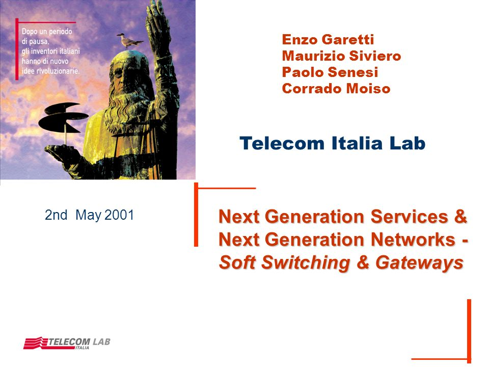 Telecom Italia Lab 2nd May 2001 Next Generation Services & Next Generation Networks - Soft Switching & Gateways Enzo Garetti Maurizio Siviero Paolo Senesi Corrado Moiso