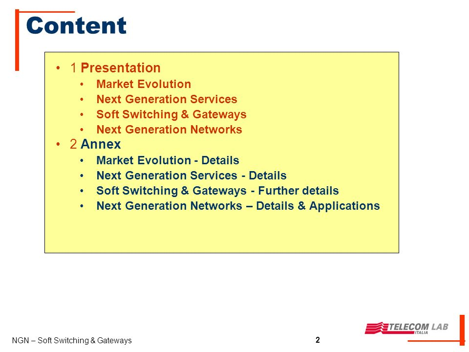 2 NGN – Soft Switching & Gateways 2 Content 1 Presentation Market Evolution Next Generation Services Soft Switching & Gateways Next Generation Networks 2 Annex Market Evolution - Details Next Generation Services - Details Soft Switching & Gateways - Further details Next Generation Networks – Details & Applications