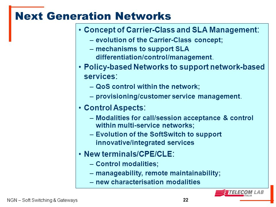 22 NGN – Soft Switching & Gateways 22 Next Generation Networks Concept of Carrier-Class and SLA Management : –evolution of the Carrier-Class concept; –mechanisms to support SLA differentiation/control/management.