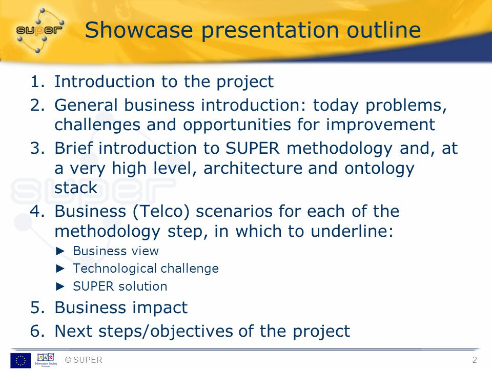 © SUPER2 Showcase presentation outline 1.Introduction to the project 2.General business introduction: today problems, challenges and opportunities for