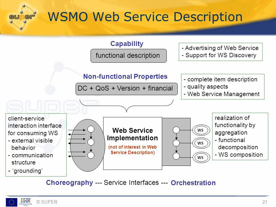 © SUPER21 Web Service Implementation (not of interest in Web Service Description) Choreography --- Service Interfaces --- Capability functional descri