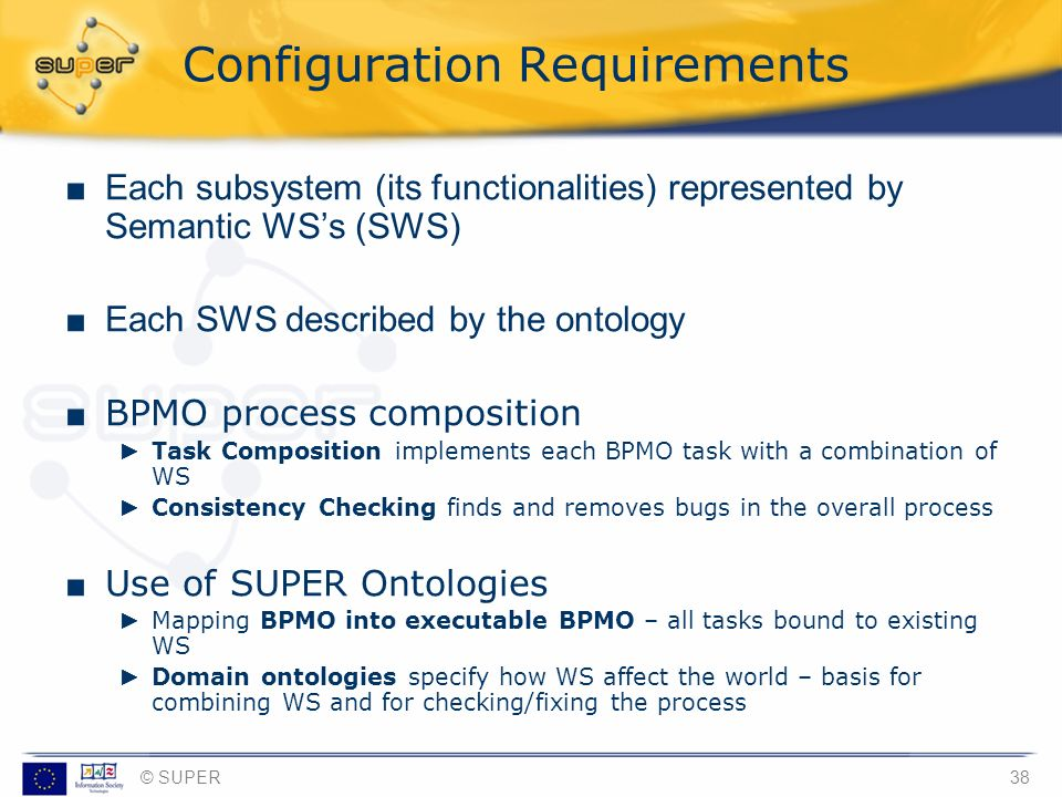 © SUPER38 Configuration Requirements Each subsystem (its functionalities) represented by Semantic WSs (SWS) Each SWS described by the ontology BPMO pr