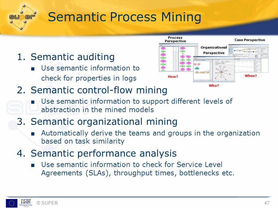 © SUPER47 Semantic Process Mining 1.Semantic auditing Use semantic information to check for properties in logs 2.Semantic control-flow mining Use sema