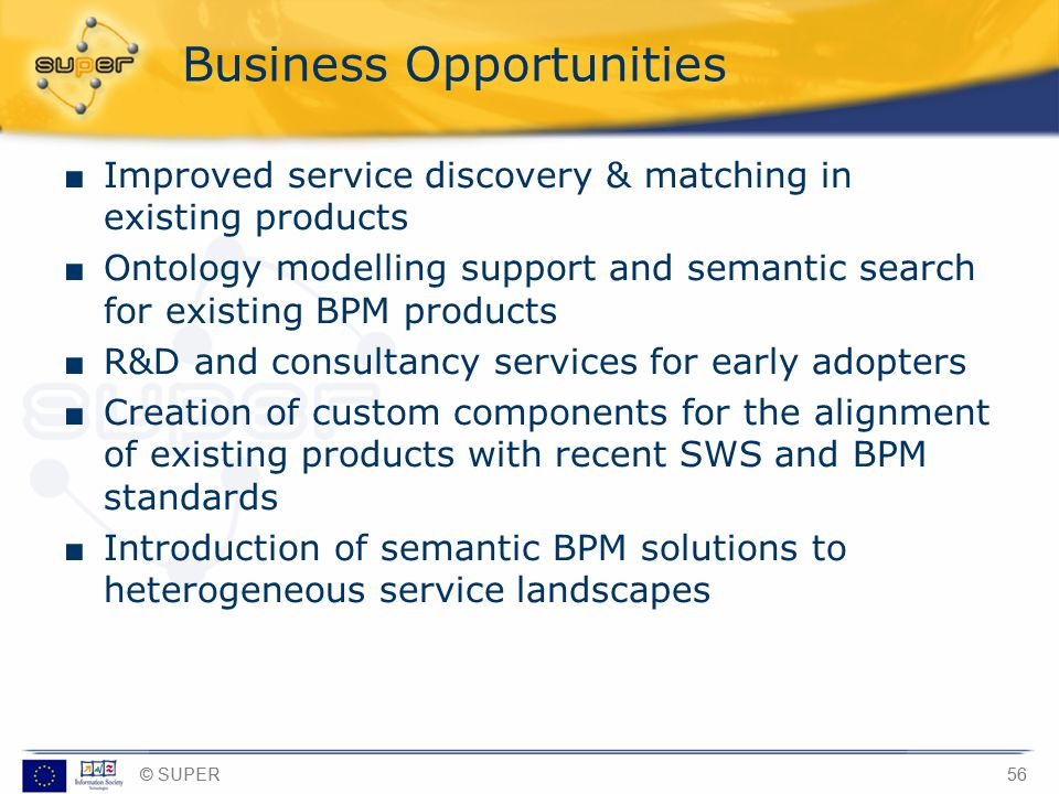 © SUPER56 Business Opportunities Improved service discovery & matching in existing products Ontology modelling support and semantic search for existin