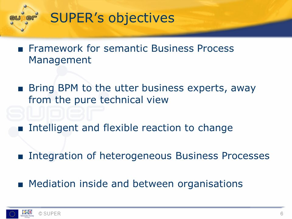 © SUPER6 SUPERs objectives Framework for semantic Business Process Management Bring BPM to the utter business experts, away from the pure technical vi