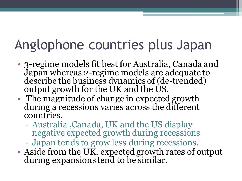 Anglophone countries plus Japan 3-regime models fit best for Australia, Canada and Japan whereas 2-regime models are adequate to describe the business dynamics of (de-trended) output growth for the UK and the US.