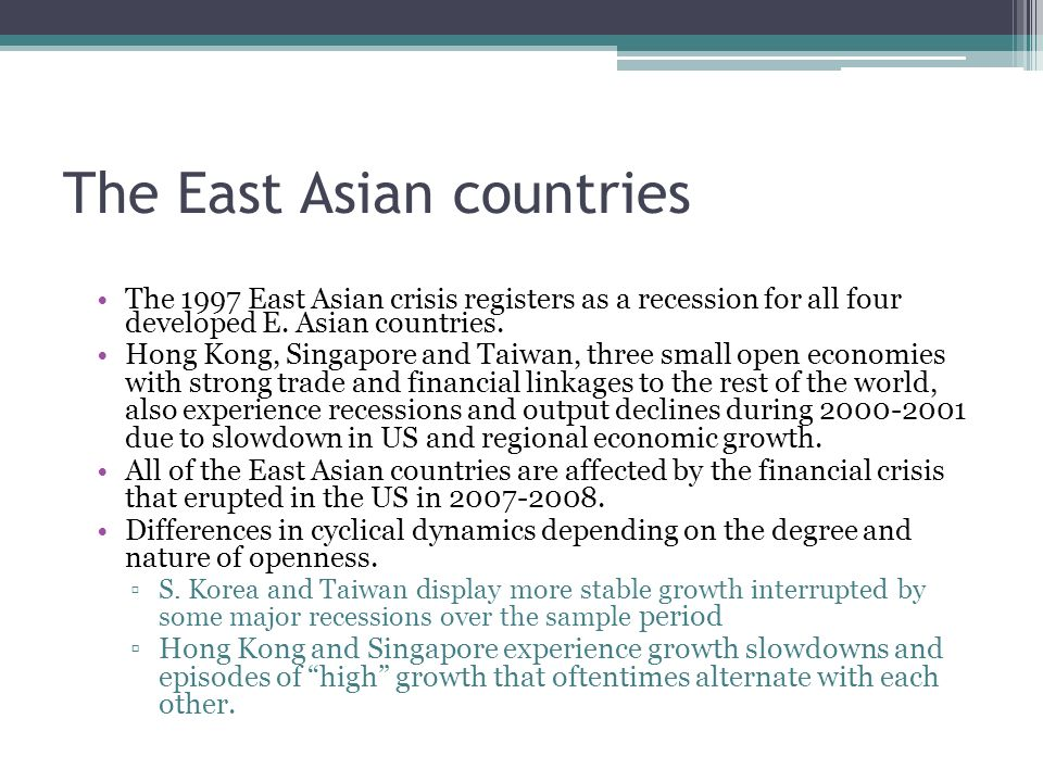 The East Asian countries The 1997 East Asian crisis registers as a recession for all four developed E. Asian countries. Hong Kong, Singapore and Taiwa