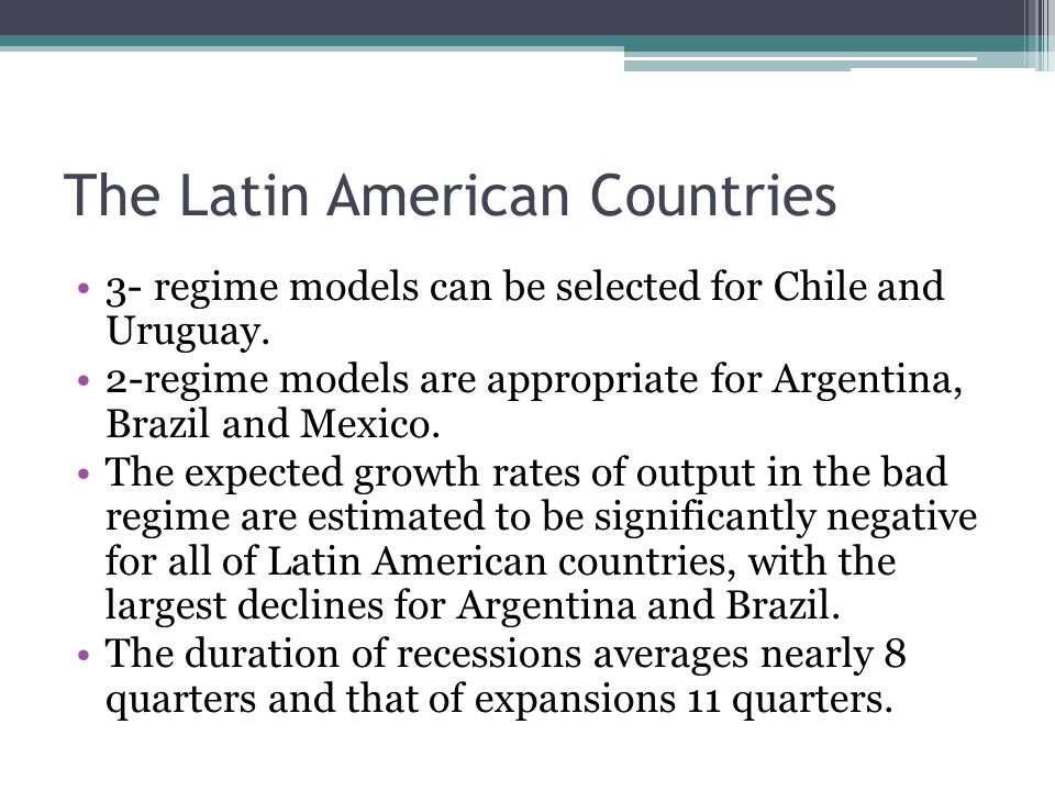 The Latin American Countries 3- regime models can be selected for Chile and Uruguay. 2-regime models are appropriate for Argentina, Brazil and Mexico.