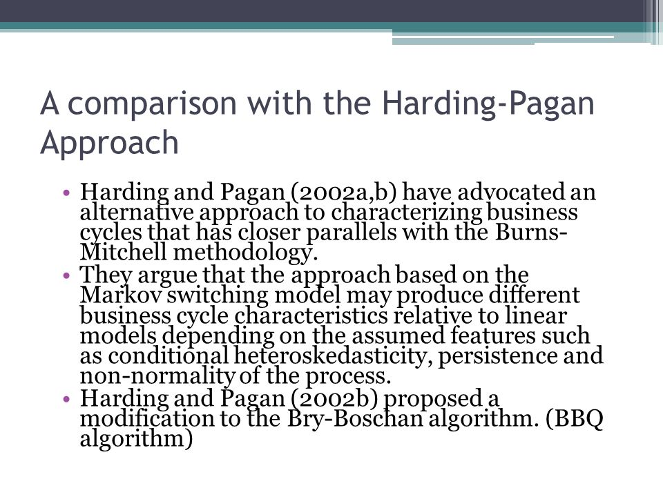 A comparison with the Harding-Pagan Approach Harding and Pagan (2002a,b) have advocated an alternative approach to characterizing business cycles that has closer parallels with the Burns- Mitchell methodology.