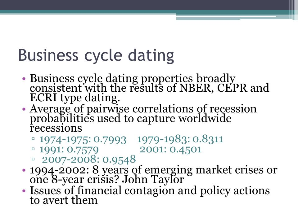 Business cycle dating Business cycle dating properties broadly consistent with the results of NBER, CEPR and ECRI type dating. Average of pairwise cor