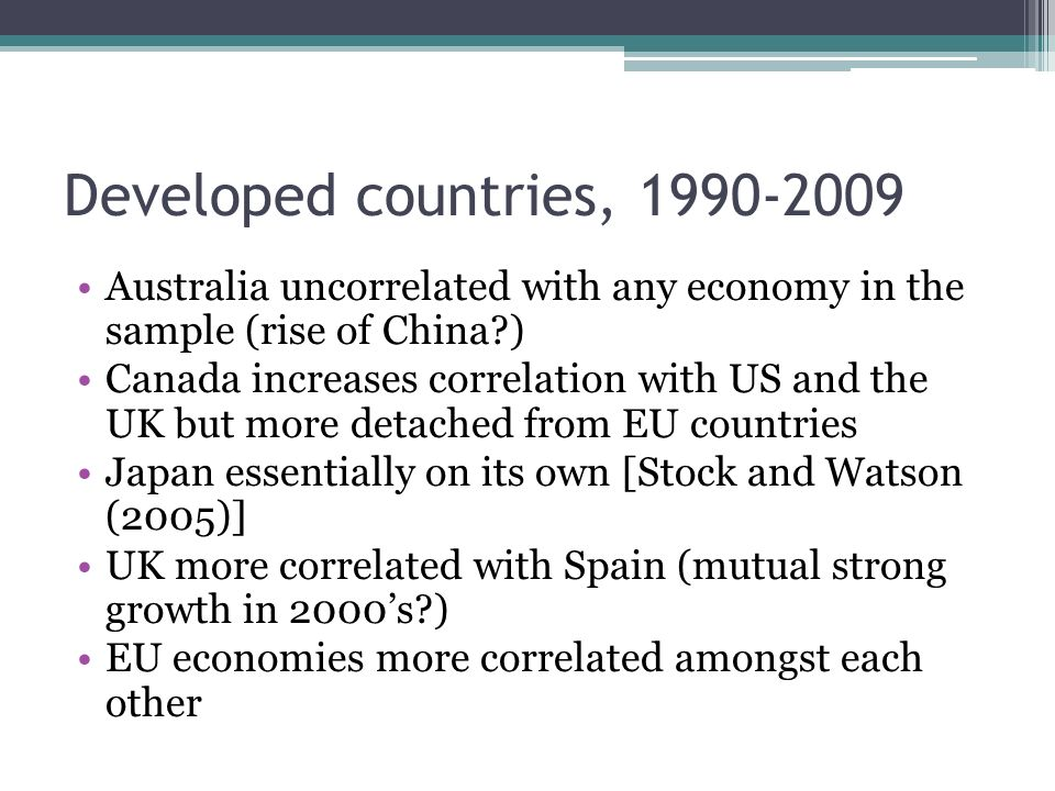 Developed countries, 1990-2009 Australia uncorrelated with any economy in the sample (rise of China ) Canada increases correlation with US and the UK but more detached from EU countries Japan essentially on its own [Stock and Watson (2005)] UK more correlated with Spain (mutual strong growth in 2000s ) EU economies more correlated amongst each other