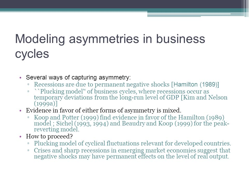 Modeling asymmetries in business cycles Several ways of capturing asymmetry: Recessions are due to permanent negative shocks [ Hamilton (1989)] ``Pluc