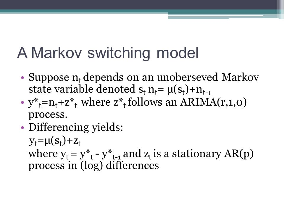A Markov switching model Suppose n t depends on an unoberseved Markov state variable denoted s t n t = μ(s t )+n t-1 y* t =n t +z* t where z* t follow