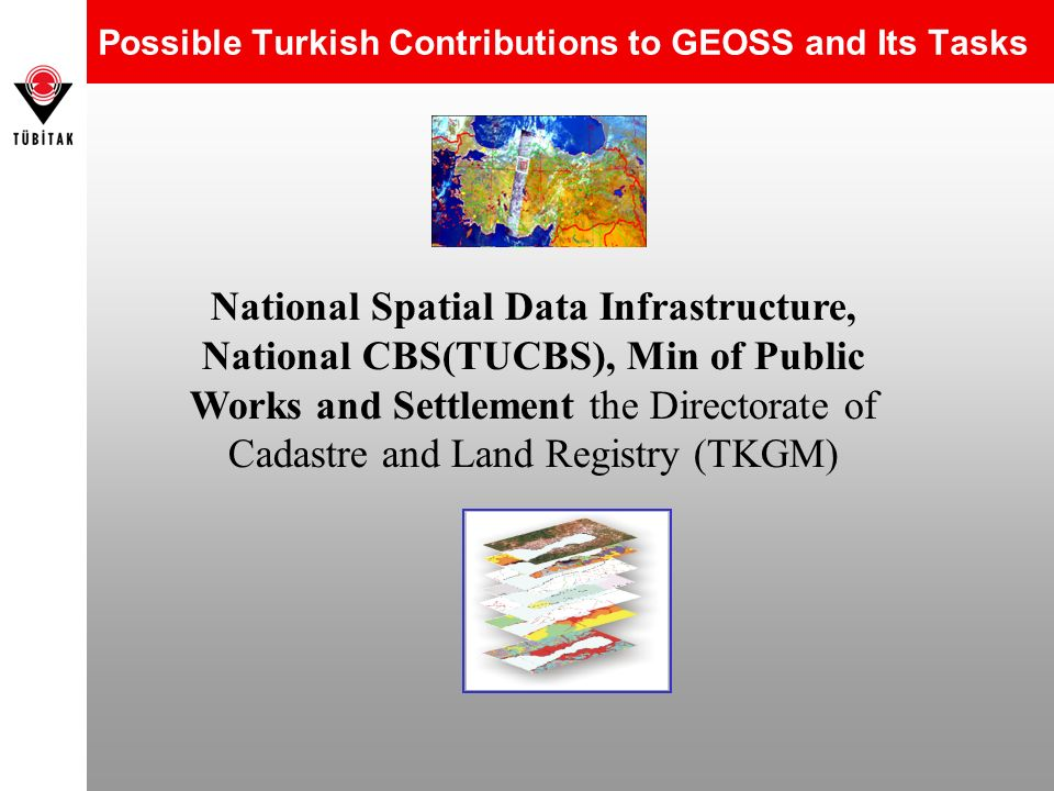 Possible Turkish Contributions to GEOSS and Its Tasks National Spatial Data Infrastructure, National CBS(TUCBS), Min of Public Works and Settlement th