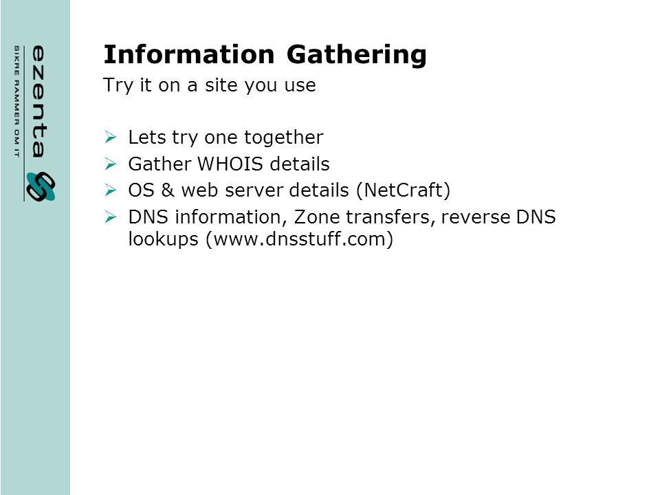 Information Gathering Try it on a site you use Lets try one together Gather WHOIS details OS & web server details (NetCraft) DNS information, Zone transfers, reverse DNS lookups (www.dnsstuff.com)