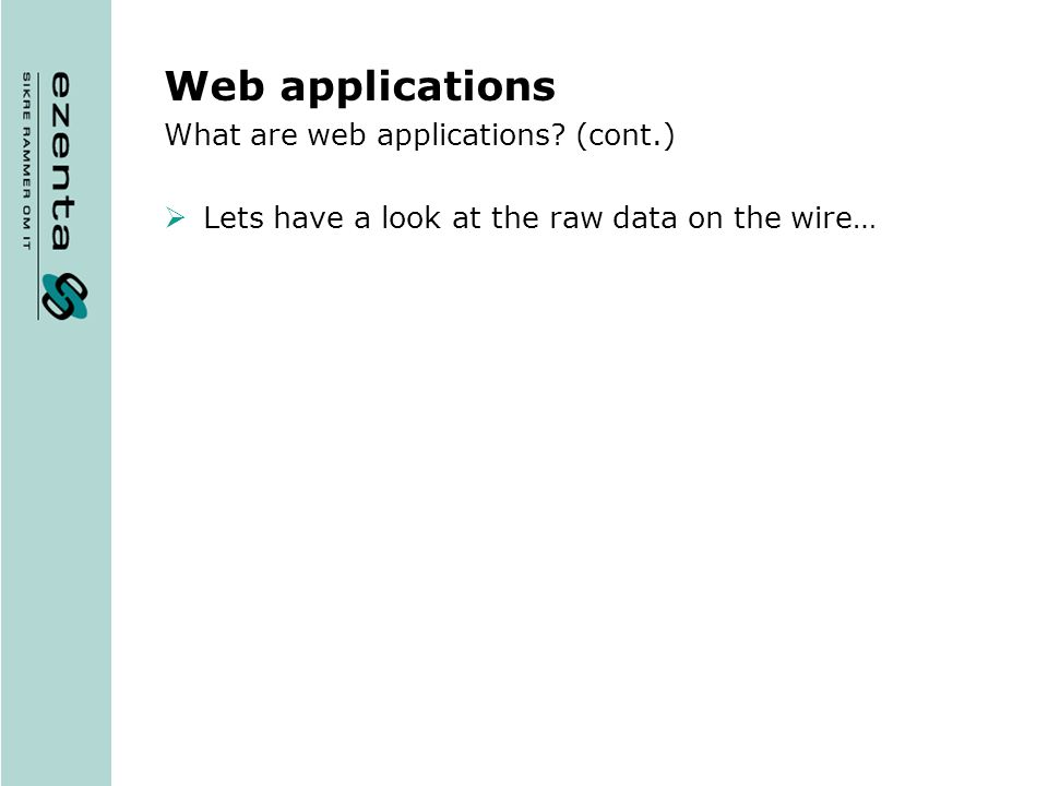 Web applications What are web applications (cont.) Lets have a look at the raw data on the wire…