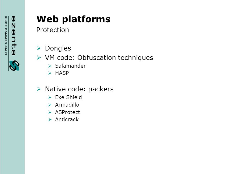 Web platforms Protection Dongles VM code: Obfuscation techniques Salamander HASP Native code: packers Exe Shield Armadillo ASProtect Anticrack
