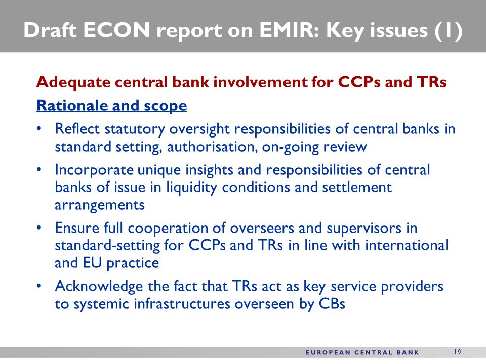 19 Draft ECON report on EMIR: Key issues (1) Adequate central bank involvement for CCPs and TRs Rationale and scope Reflect statutory oversight respon