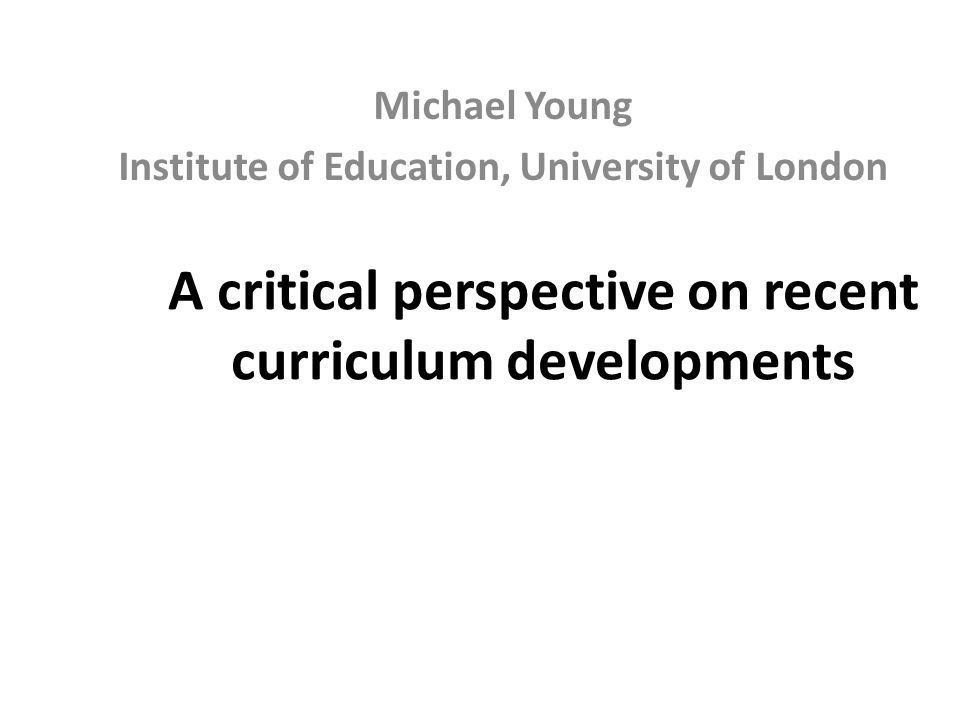 A critical perspective on recent curriculum developments Michael Young Institute of Education, University of London