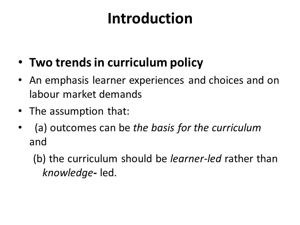 Introduction Two trends in curriculum policy An emphasis learner experiences and choices and on labour market demands The assumption that: (a) outcomes can be the basis for the curriculum and (b) the curriculum should be learner-led rather than knowledge- led.