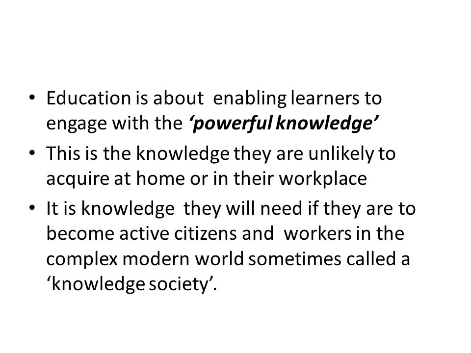 Education is about enabling learners to engage with the powerful knowledge This is the knowledge they are unlikely to acquire at home or in their workplace It is knowledge they will need if they are to become active citizens and workers in the complex modern world sometimes called a knowledge society.