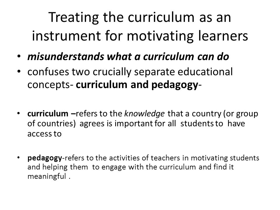 Treating the curriculum as an instrument for motivating learners misunderstands what a curriculum can do confuses two crucially separate educational concepts- curriculum and pedagogy- curriculum –refers to the knowledge that a country (or group of countries) agrees is important for all students to have access to pedagogy-refers to the activities of teachers in motivating students and helping them to engage with the curriculum and find it meaningful.