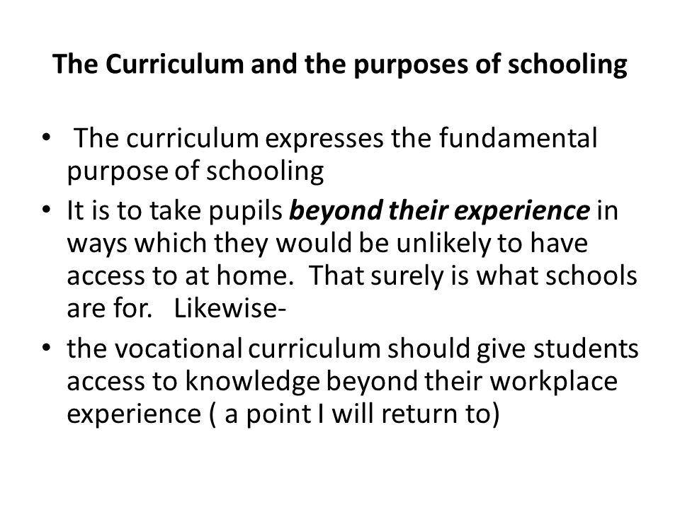 The Curriculum and the purposes of schooling The curriculum expresses the fundamental purpose of schooling It is to take pupils beyond their experience in ways which they would be unlikely to have access to at home.