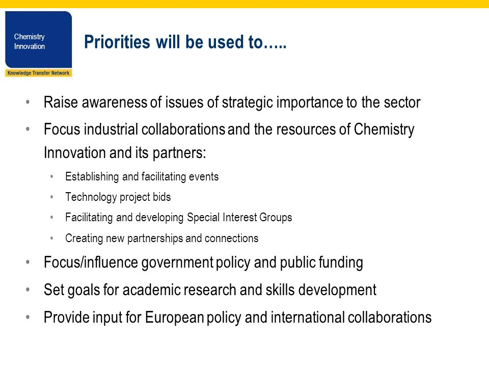 Chemistry Innovation Chemistry Innovation Priorities will be used to….. Raise awareness of issues of strategic importance to the sector Focus industri