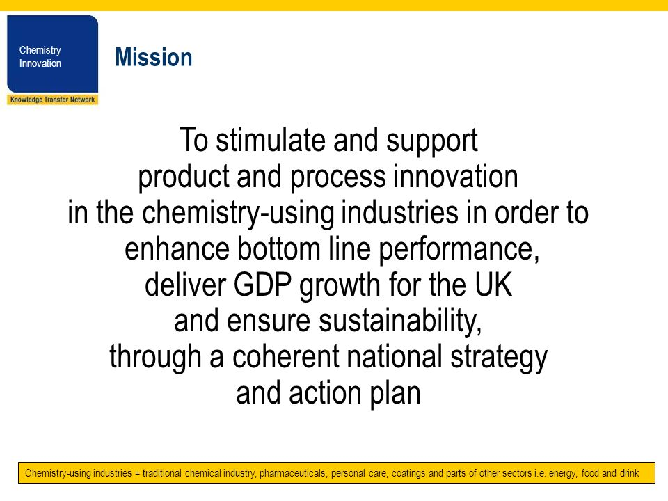 Chemistry Innovation Chemistry Innovation Mission To stimulate and support product and process innovation in the chemistry-using industries in order t