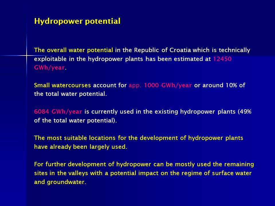 Hydropower potential The overall water potential in the Republic of Croatia which is technically exploitable in the hydropower plants has been estimated at 12450 GWh/year.
