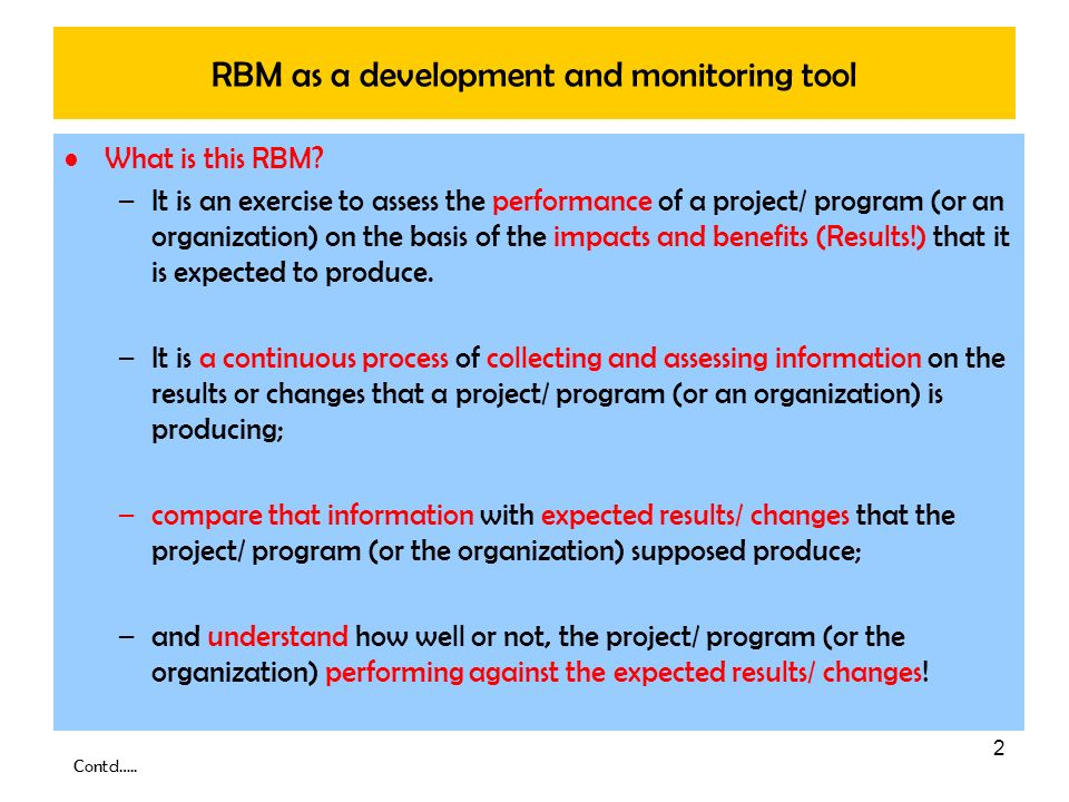 2 RBM as a development and monitoring tool What is this RBM? –It is an exercise to assess the performance of a project/ program (or an organization) o