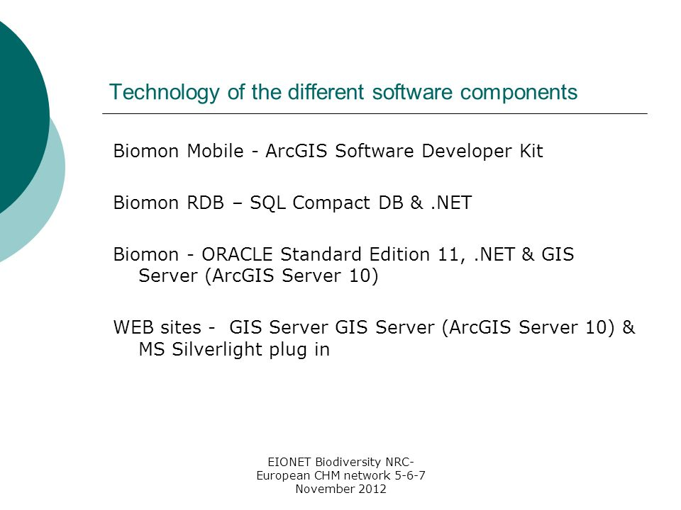 EIONET Biodiversity NRC- European CHM network 5-6-7 November 2012 Technology of the different software components Biomon Mobile - ArcGIS Software Developer Kit Biomon RDB – SQL Compact DB &.NET Biomon - ORACLE Standard Edition 11,.NET & GIS Server (ArcGIS Server 10) WEB sites - GIS Server GIS Server (ArcGIS Server 10) & MS Silverlight plug in