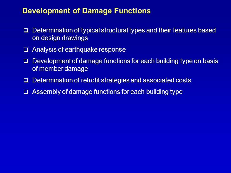 Development of Damage Functions q Determination of typical structural types and their features based on design drawings q Analysis of earthquake response q Development of damage functions for each building type on basis of member damage q Determination of retrofit strategies and associated costs q Assembly of damage functions for each building type