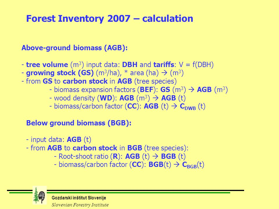 Gozdarski inštitut Slovenije Slovenian Forestry Institute Above-ground biomass (AGB): - tree volume (m 3 ) input data: DBH and tariffs: V = f(DBH) - growing stock (GS) (m 3 /ha), * area (ha) (m 3 ) - from GS to carbon stock in AGB (tree species) - biomass expansion factors (BEF): GS (m 3 ) AGB (m 3 ) - wood density (WD): AGB (m 3 ) AGB (t) - biomass/carbon factor (CC): AGB (t) C DWB (t) Forest Inventory 2007 – calculation Below ground biomass (BGB): - input data: AGB (t) - from AGB to carbon stock in BGB (tree species): - Root-shoot ratio (R): AGB (t) BGB (t) - biomass/carbon factor (CC): BGB(t) C BGB (t)